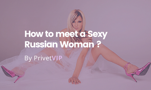 How to meet a Sexy Russian Woman ?